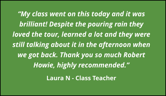 """My class went on this today and it was brilliant! Despite the pouring rain they loved the tour, learned a lot and they were still talking about it in the afternoon when we got back. Thank you so much Robert Howie, highly recommended.""  Laura N - Class Teacher"